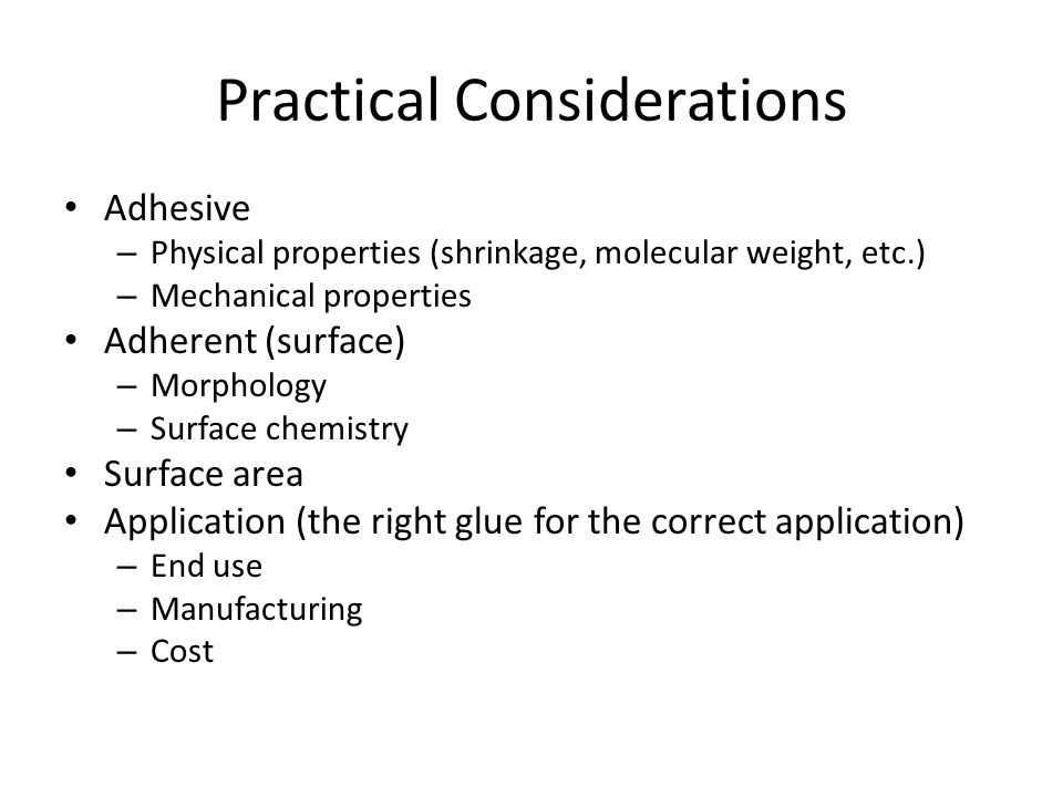 Practical Considerations Adhesive – Physical properties (shrinkage, molecular weight, etc.) – Mechanical properties Adherent (surface) – Morphology –