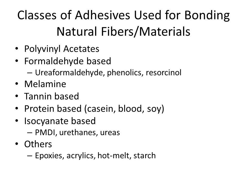 Classes of Adhesives Used for Bonding Natural Fibers/Materials Polyvinyl Acetates Formaldehyde based – Ureaformaldehyde, phenolics, resorcinol Melamin