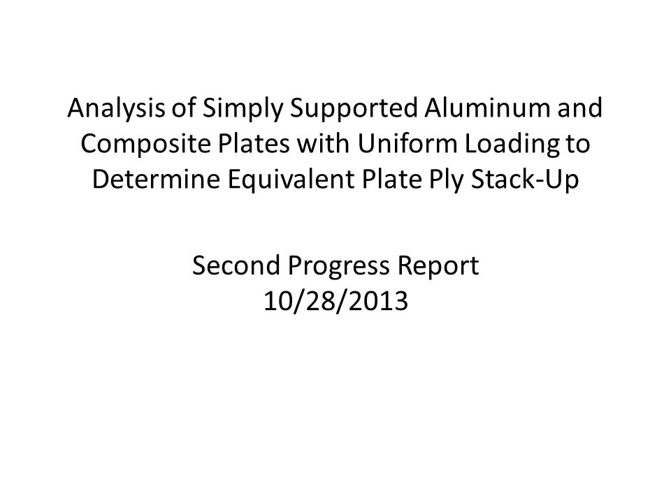 Analysis of Simply Supported Aluminum and Composite Plates with Uniform Loading to Determine Equivalent Plate Ply Stack-Up Second Progress Report 10/28/2013