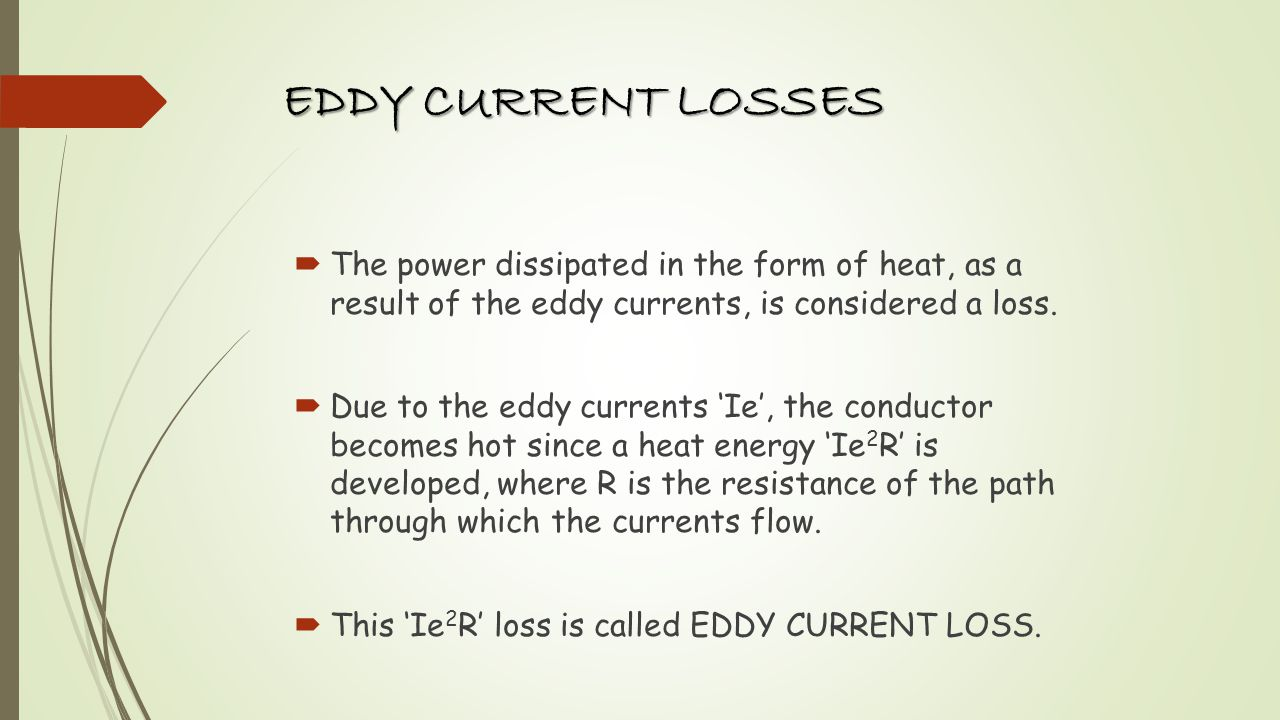 EDDY CURRENT LOSSES The eddy current loss is given by We=KBm 2 f 2 t 2 V watt Where, K = constant f = frequency of reversal of magnetism t = thickness of lamination in m Bm = Maximum Flux Density V = Volume of the core