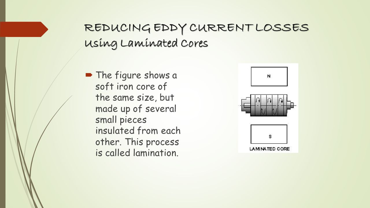 REDUCING EDDY CURRENT LOSSES Using Laminated Cores This arrangement reduces the area of each section and as a result the induced emf induced also decreases, The area through which the eddy currents are now made flow reduces, thus increasing the resistance offered to these currents.