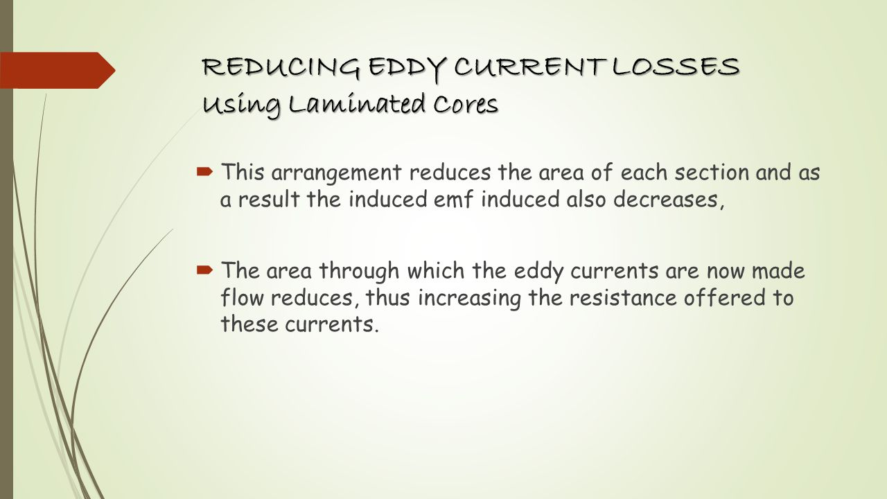 REDUCING EDDY CURRENT LOSSES Using Laminated Cores This arrangement reduces the area of each section and as a result the induced emf induced also decr