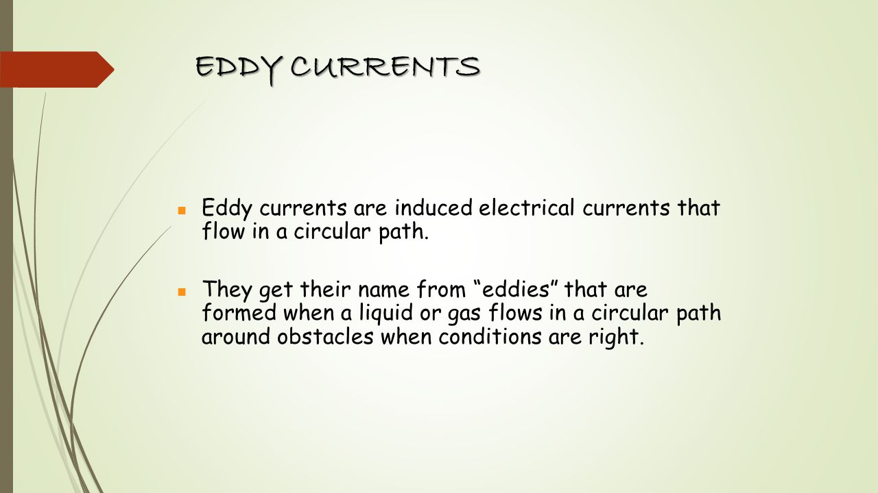Eddy currents are induced electrical currents that flow in a circular path. They get their name from eddies that are formed when a liquid or gas flows