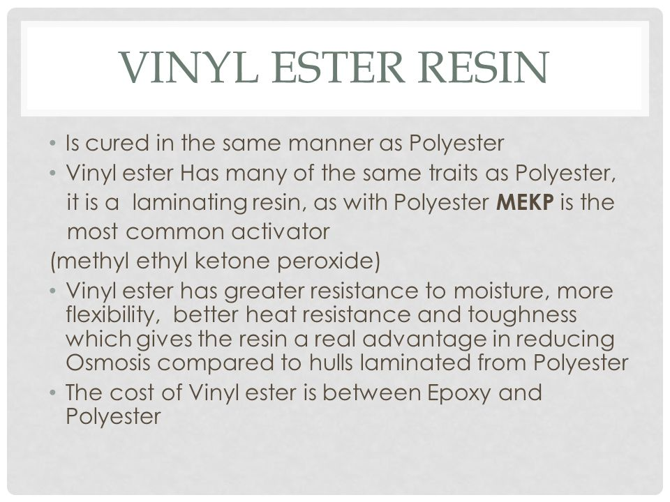 VINYL ESTER RESIN Is cured in the same manner as Polyester Vinyl ester Has many of the same traits as Polyester, it is a laminating resin, as with Pol
