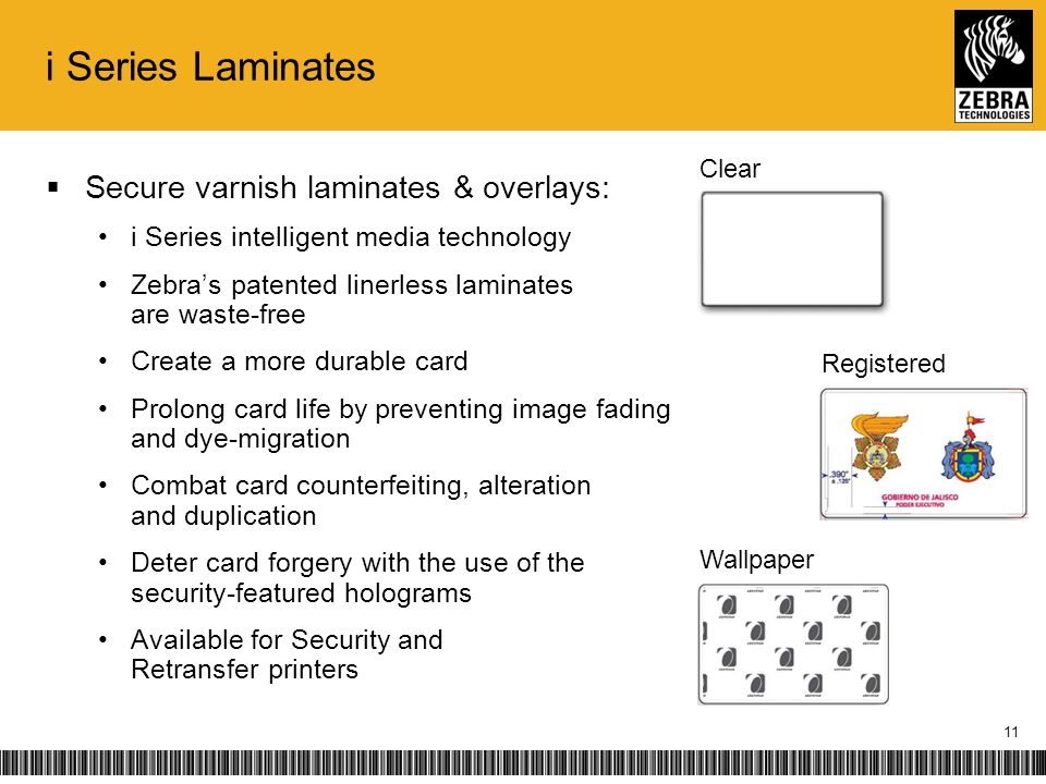 i Series Laminates Secure varnish laminates & overlays: i Series intelligent media technology Zebras patented linerless laminates are waste-free Create a more durable card Prolong card life by preventing image fading and dye-migration Combat card counterfeiting, alteration and duplication Deter card forgery with the use of the security-featured holograms Available for Security and Retransfer printers Wallpaper Clear Registered 11