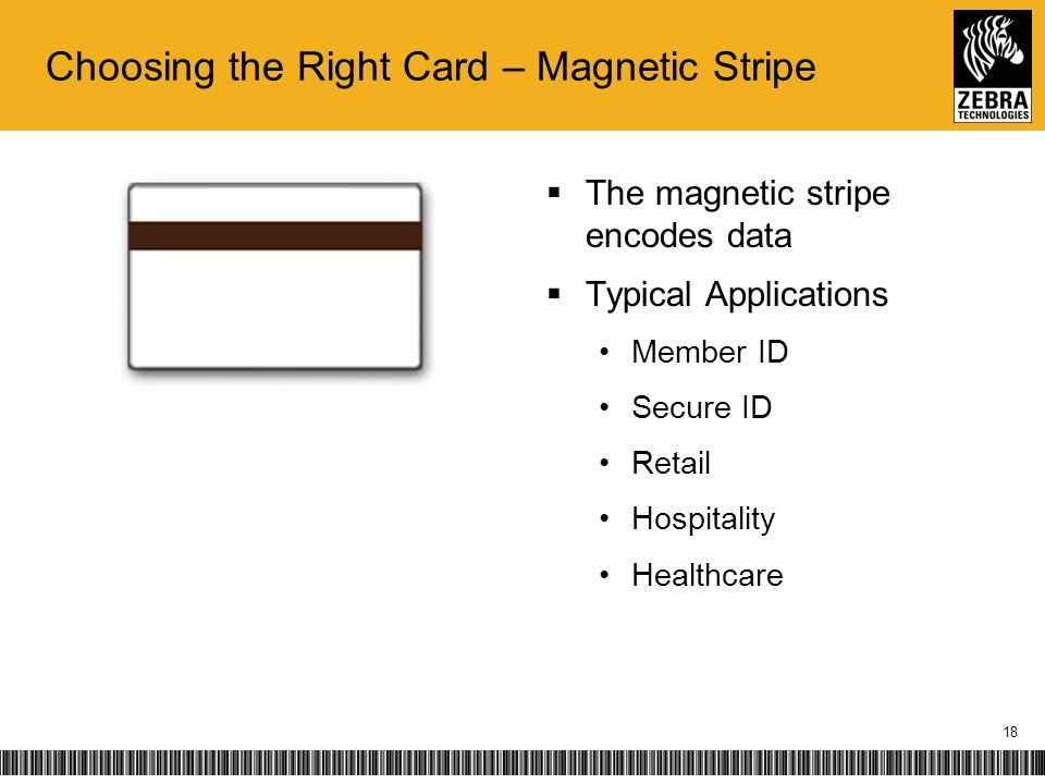 Choosing the Right Card – Magnetic Stripe The magnetic stripe encodes data Typical Applications Member ID Secure ID Retail Hospitality Healthcare 18