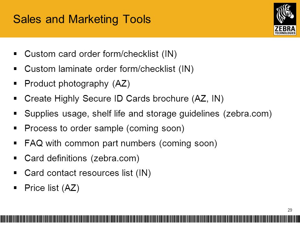 Sales and Marketing Tools Custom card order form/checklist (IN) Custom laminate order form/checklist (IN) Product photography (AZ) Create Highly Secure ID Cards brochure (AZ, IN) Supplies usage, shelf life and storage guidelines (zebra.com) Process to order sample (coming soon) FAQ with common part numbers (coming soon) Card definitions (zebra.com) Card contact resources list (IN) Price list (AZ) 29