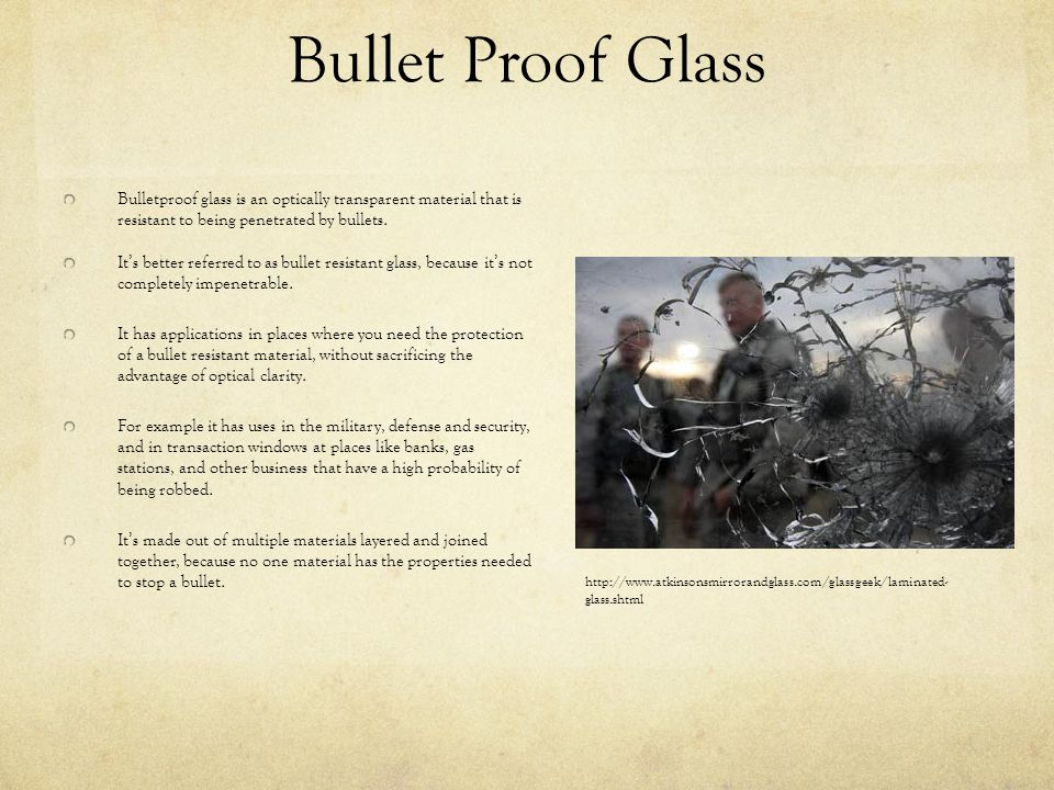 Bullet Proof Glass Bulletproof glass is an optically transparent material that is resistant to being penetrated by bullets. Its better referred to as