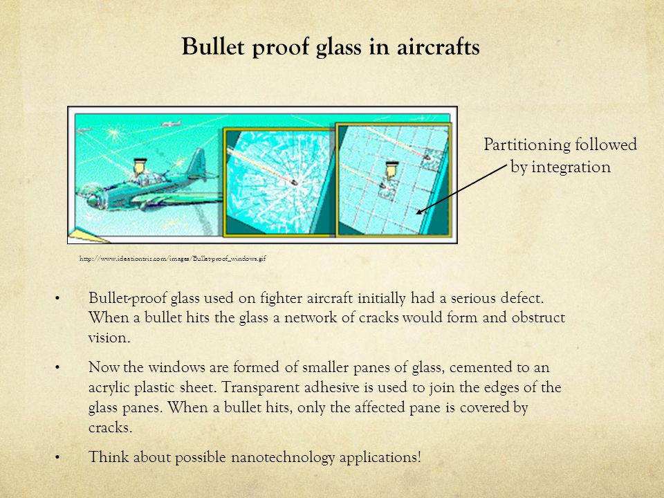 Bullet proof glass in aircrafts Partitioning followed by integration http://www.ideationtriz.com/images/Bullet-proof_windows.gif Bullet-proof glass us
