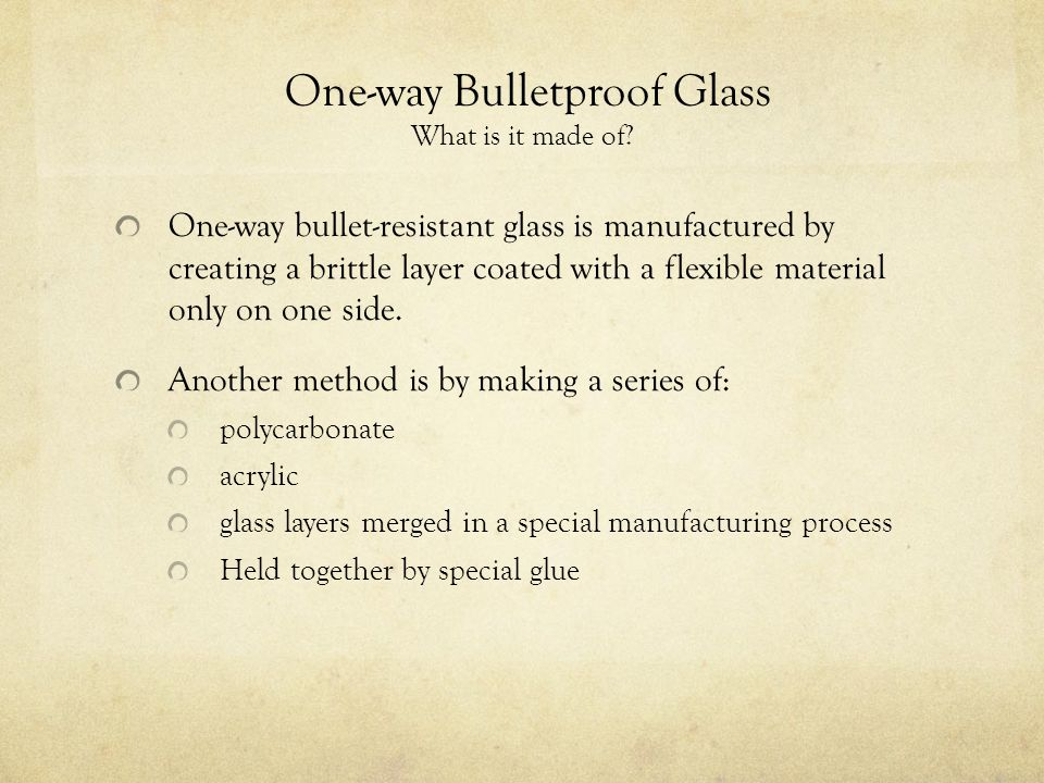 One-way Bulletproof Glass What is it made of? One-way bullet-resistant glass is manufactured by creating a brittle layer coated with a flexible materi