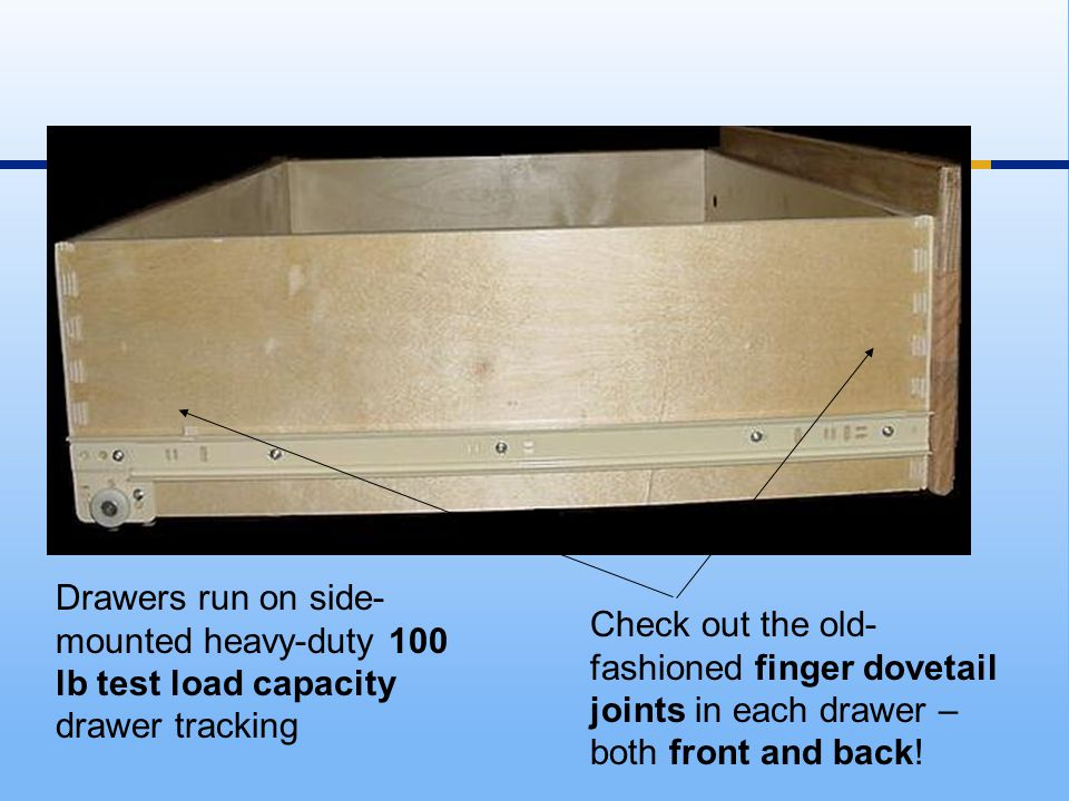 Drawers run on side- mounted heavy-duty 100 lb test load capacity drawer tracking Check out the old- fashioned finger dovetail joints in each drawer – both front and back!