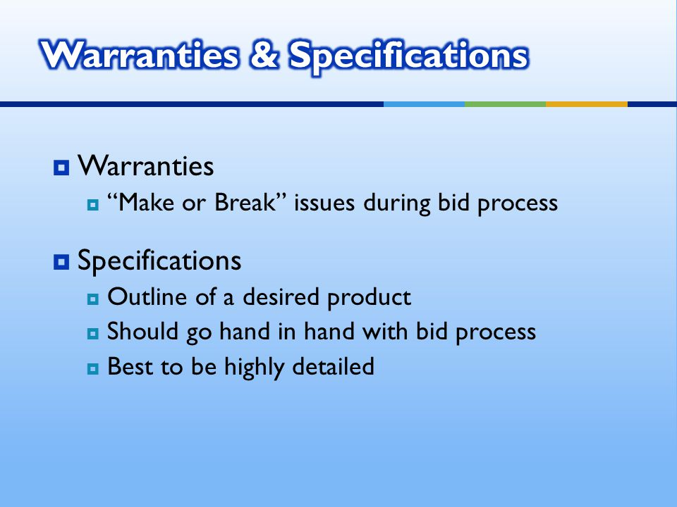 Warranties Make or Break issues during bid process Specifications Outline of a desired product Should go hand in hand with bid process Best to be highly detailed
