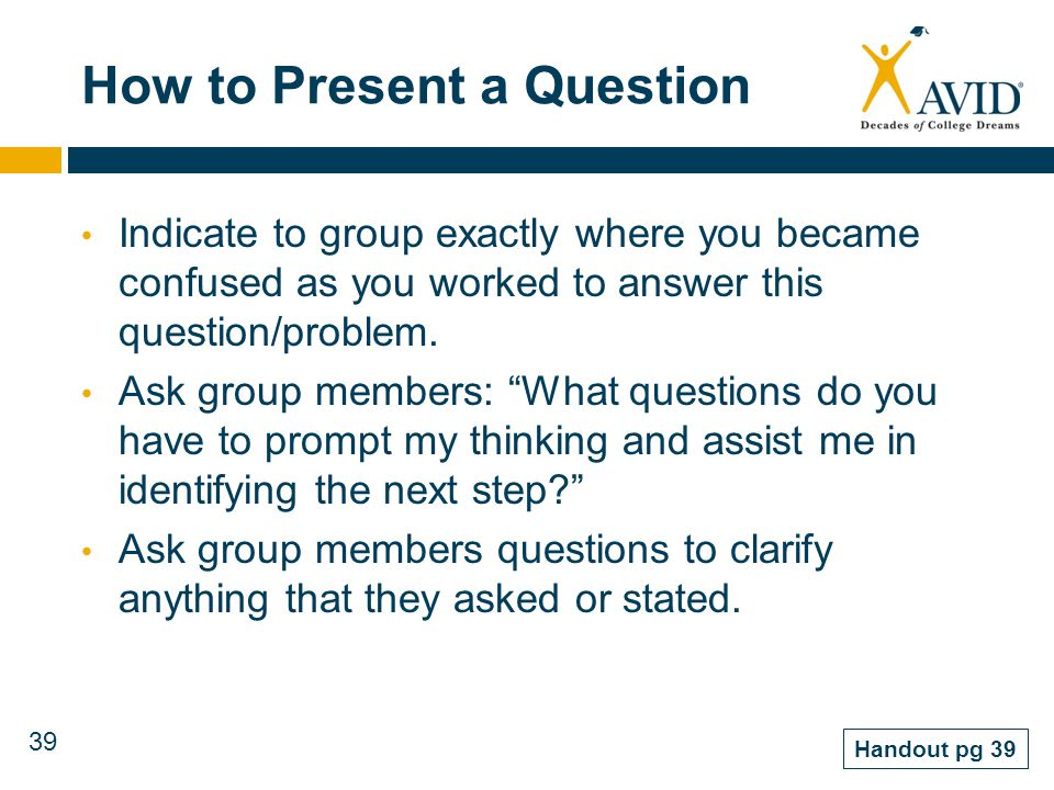 39 How to Present a Question Indicate to group exactly where you became confused as you worked to answer this question/problem. Ask group members: Wha
