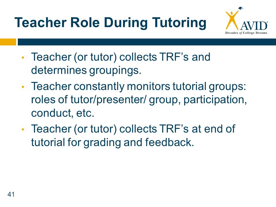 41 Teacher Role During Tutoring Teacher (or tutor) collects TRFs and determines groupings. Teacher constantly monitors tutorial groups: roles of tutor