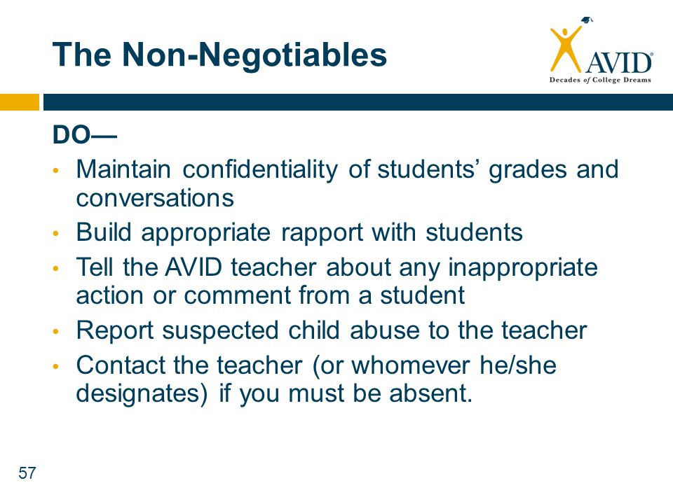 57 The Non-Negotiables DO Maintain confidentiality of students grades and conversations Build appropriate rapport with students Tell the AVID teacher