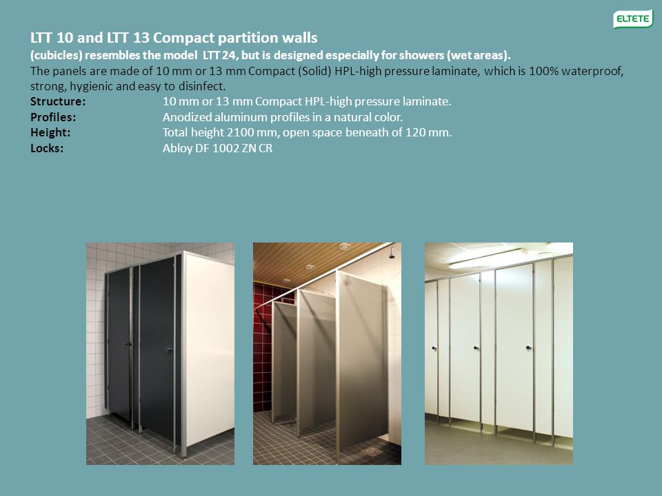LTT 10 and LTT 13 Compact partition walls (cubicles) resembles the model LTT 24, but is designed especially for showers (wet areas). The panels are ma