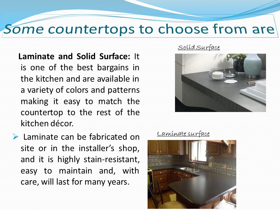 Laminate and Solid Surface: It is one of the best bargains in the kitchen and are available in a variety of colors and patterns making it easy to match the countertop to the rest of the kitchen décor.