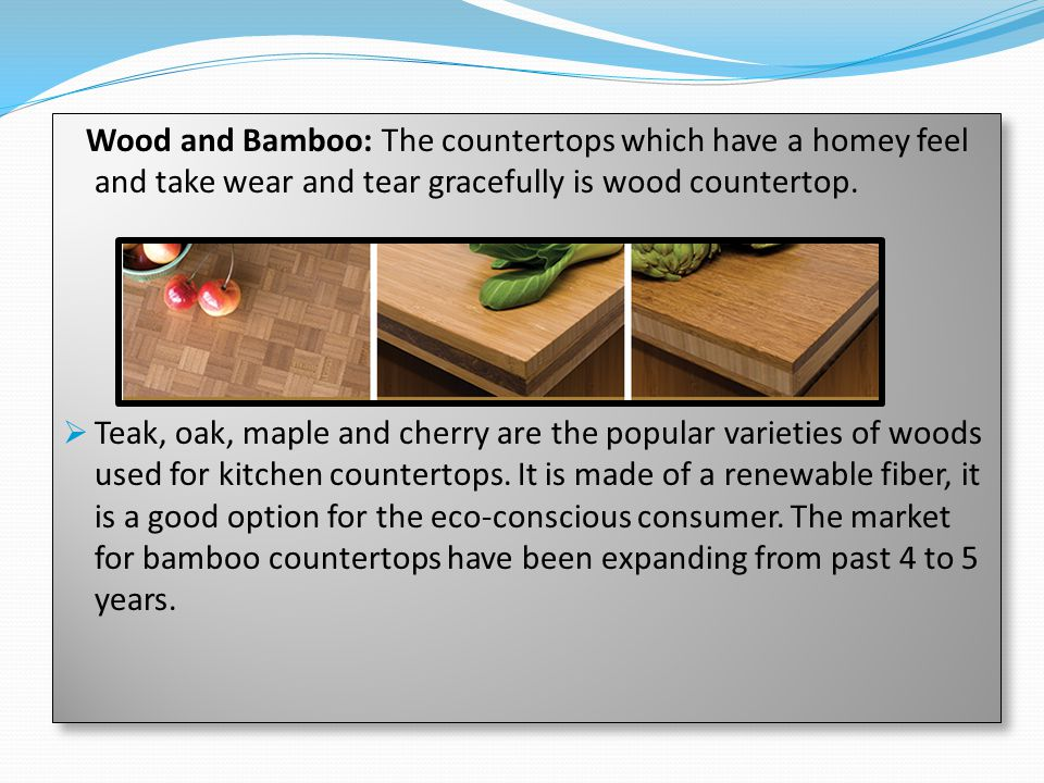 Wood and Bamboo: The countertops which have a homey feel and take wear and tear gracefully is wood countertop.