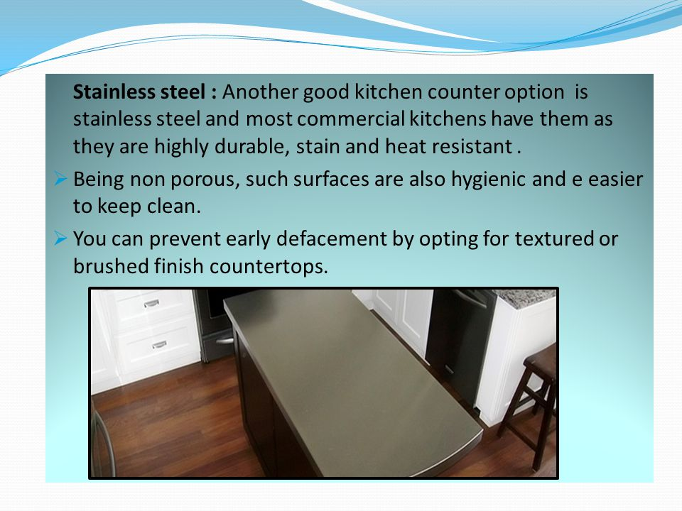 Stainless steel : Another good kitchen counter option is stainless steel and most commercial kitchens have them as they are highly durable, stain and heat resistant.