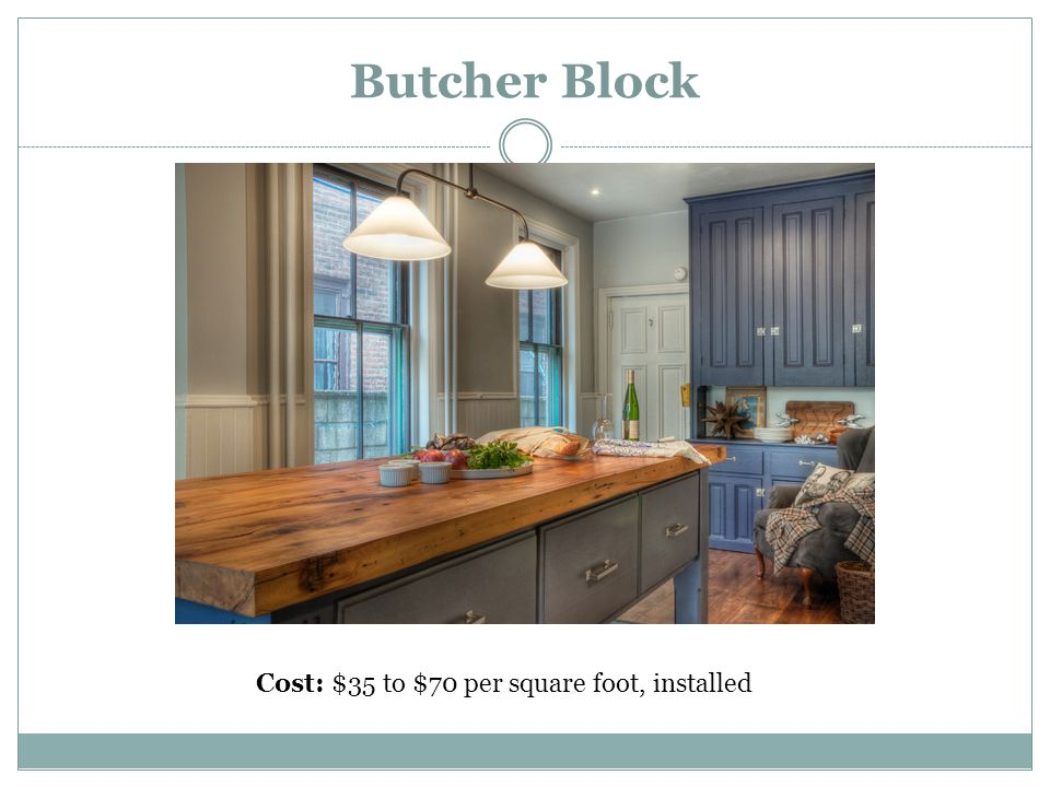 Butcher Block Cost: $35 to $70 per square foot, installed