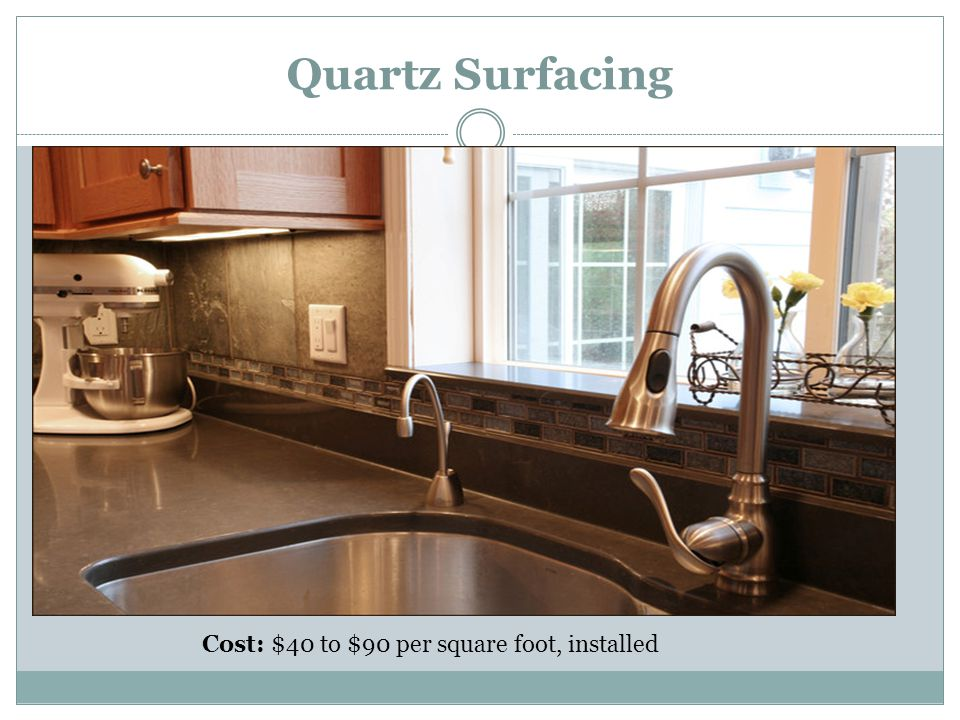 Quartz Surfacing Cost: $40 to $90 per square foot, installed