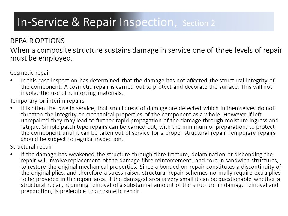 REPAIR OPTIONS When a composite structure sustains damage in service one of three levels of repair must be employed. Cosmetic repair In this case insp