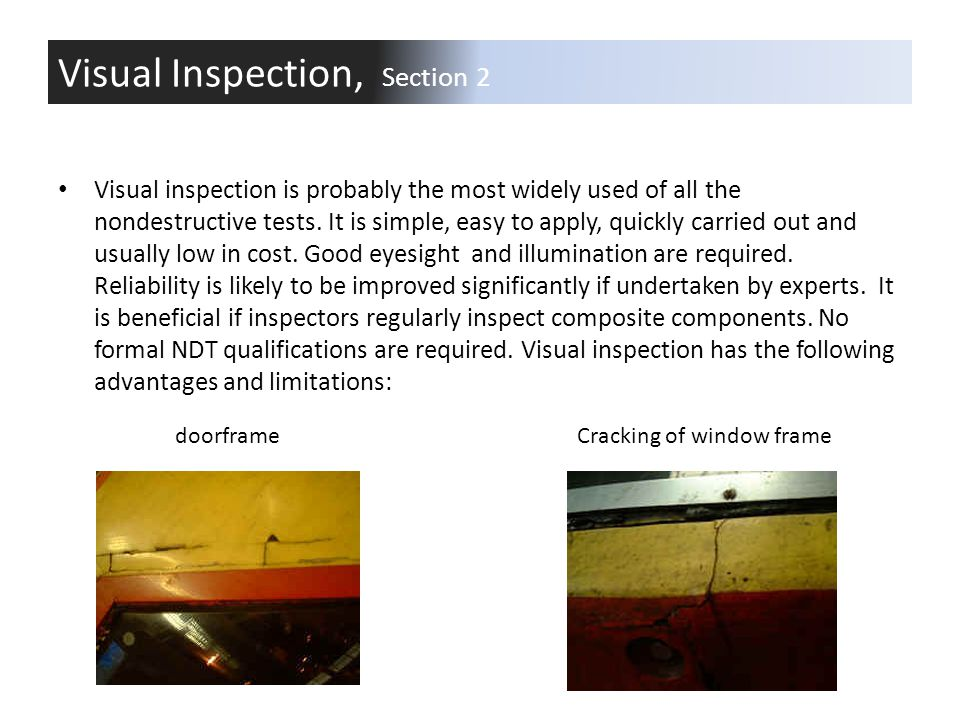 Visual inspection is probably the most widely used of all the nondestructive tests. It is simple, easy to apply, quickly carried out and usually low i