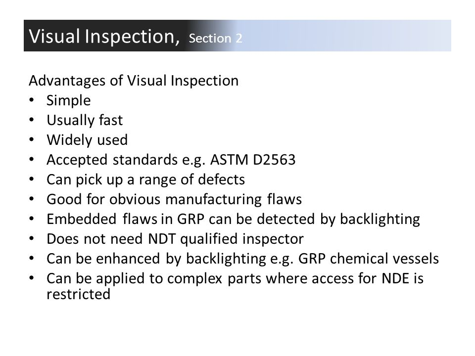 Advantages of Visual Inspection Simple Usually fast Widely used Accepted standards e.g. ASTM D2563 Can pick up a range of defects Good for obvious man