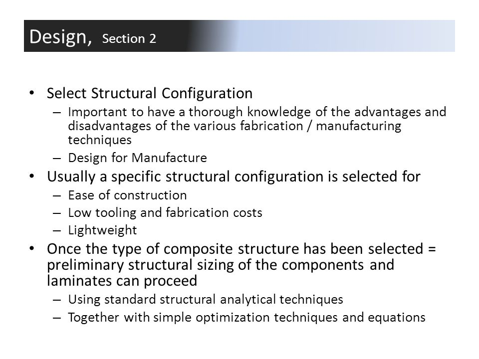 Design and Analysis of Structures Analysis of composite components is difficult Dynamic loads are especially hard to consider Design tools are less developed than those for conventional materials Testing is still widely used to validate design and analysis models Design, Section 2
