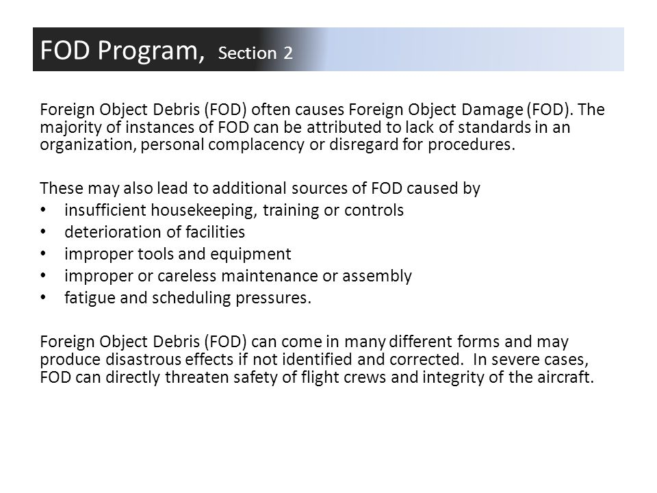 Foreign Object Debris (FOD) often causes Foreign Object Damage (FOD). The majority of instances of FOD can be attributed to lack of standards in an or