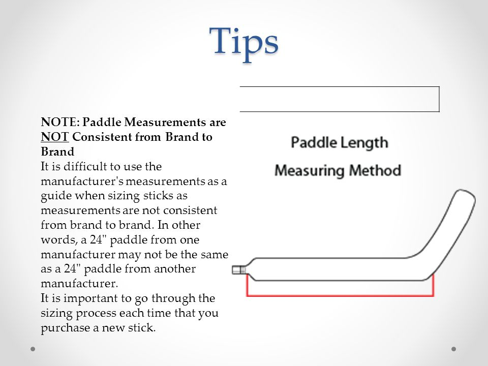 Tips NOTE: Paddle Measurements are NOT Consistent from Brand to Brand It is difficult to use the manufacturer s measurements as a guide when sizing sticks as measurements are not consistent from brand to brand.