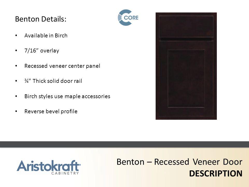 Benton – Recessed Veneer Door DESCRIPTION Benton Details: Available in Birch 7/16 overlay Recessed veneer center panel ¾ Thick solid door rail Birch s