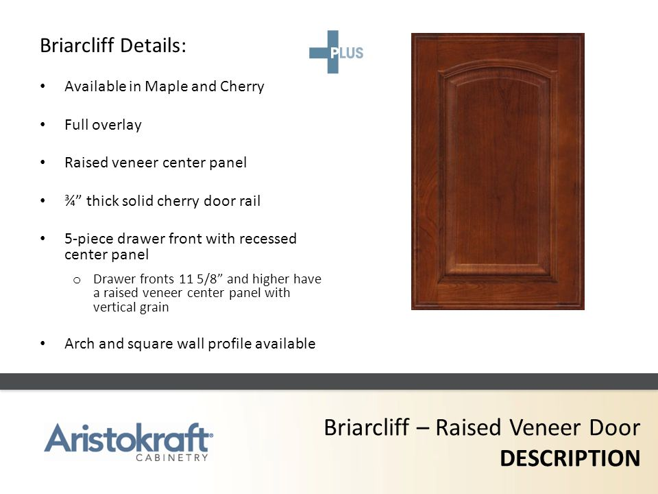Briarcliff – Raised Veneer Door DESCRIPTION Briarcliff Details: Available in Maple and Cherry Full overlay Raised veneer center panel ¾ thick solid ch