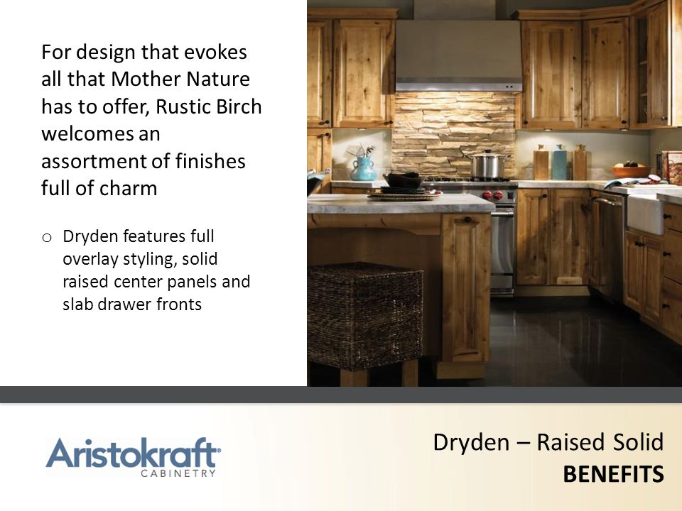 Dryden – Raised Solid BENEFITS For design that evokes all that Mother Nature has to offer, Rustic Birch welcomes an assortment of finishes full of cha