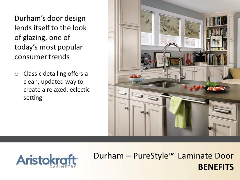 Durham – PureStyle Laminate Door BENEFITS Durhams door design lends itself to the look of glazing, one of todays most popular consumer trends o Classi