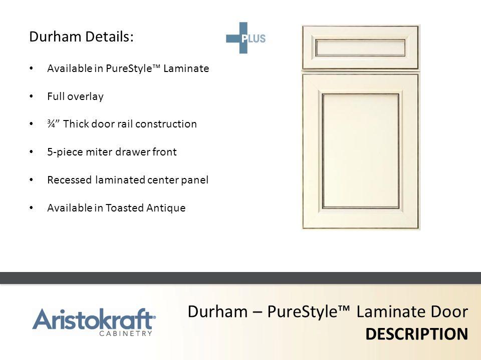 Durham – PureStyle Laminate Door DESCRIPTION Durham Details: Available in PureStyle Laminate Full overlay ¾ Thick door rail construction 5-piece miter