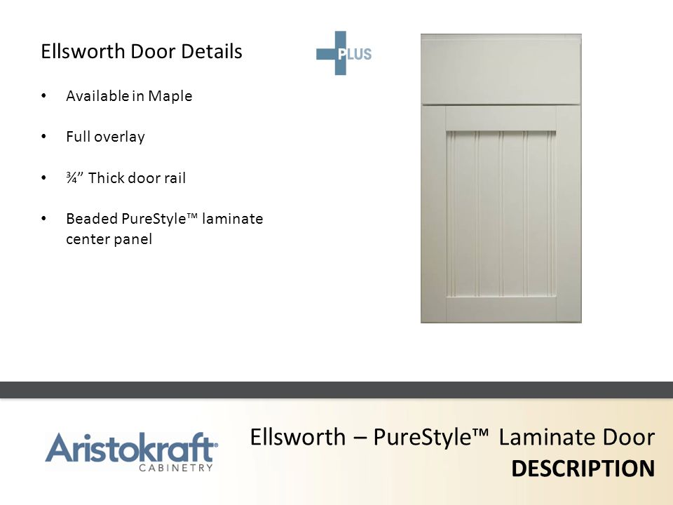 Ellsworth – PureStyle Laminate Door DESCRIPTION Ellsworth Door Details Available in Maple Full overlay ¾ Thick door rail Beaded PureStyle laminate cen