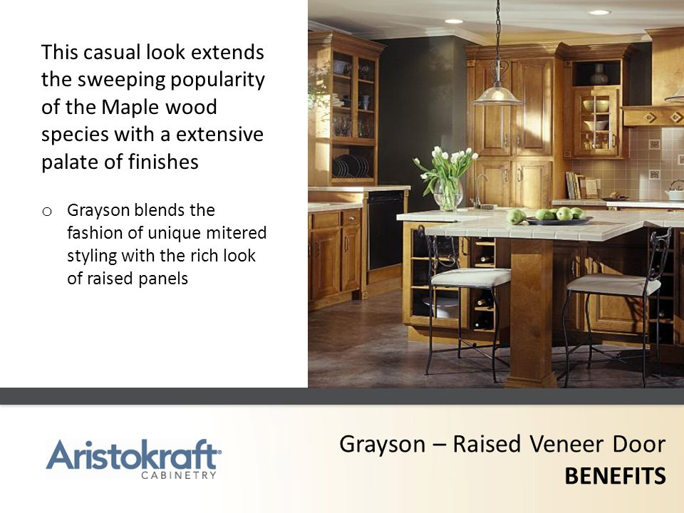 Grayson – Raised Veneer Door BENEFITS This casual look extends the sweeping popularity of the Maple wood species with a extensive palate of finishes o