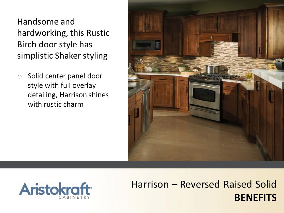 Harrison – Reversed Raised Solid BENEFITS Handsome and hardworking, this Rustic Birch door style has simplistic Shaker styling o Solid center panel do