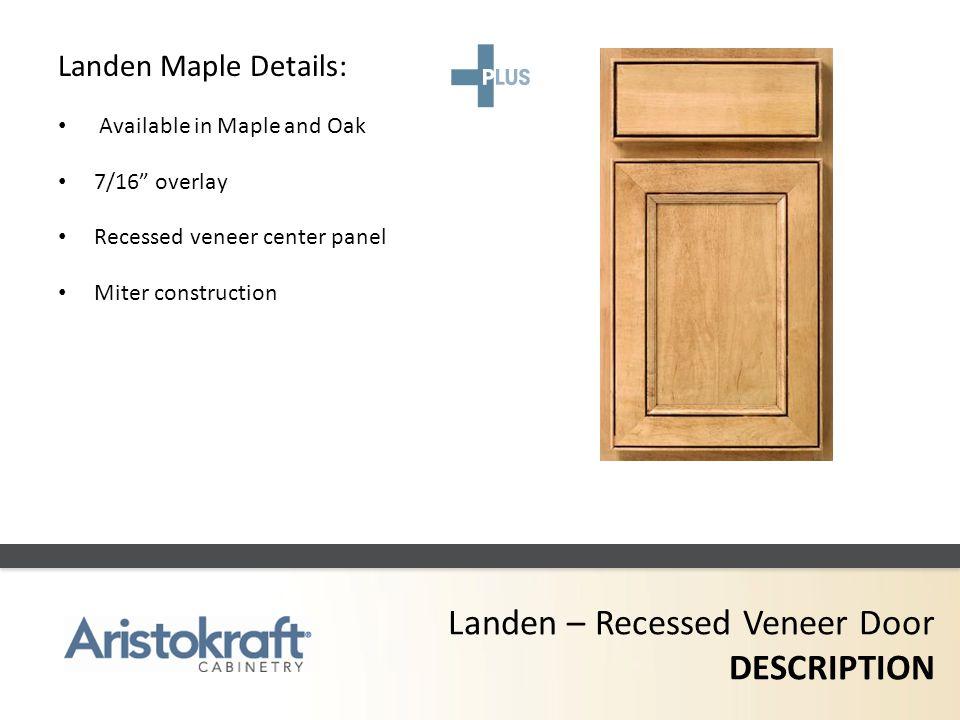 Landen – Recessed Veneer Door DESCRIPTION Landen Maple Details: Available in Maple and Oak 7/16 overlay Recessed veneer center panel Miter constructio