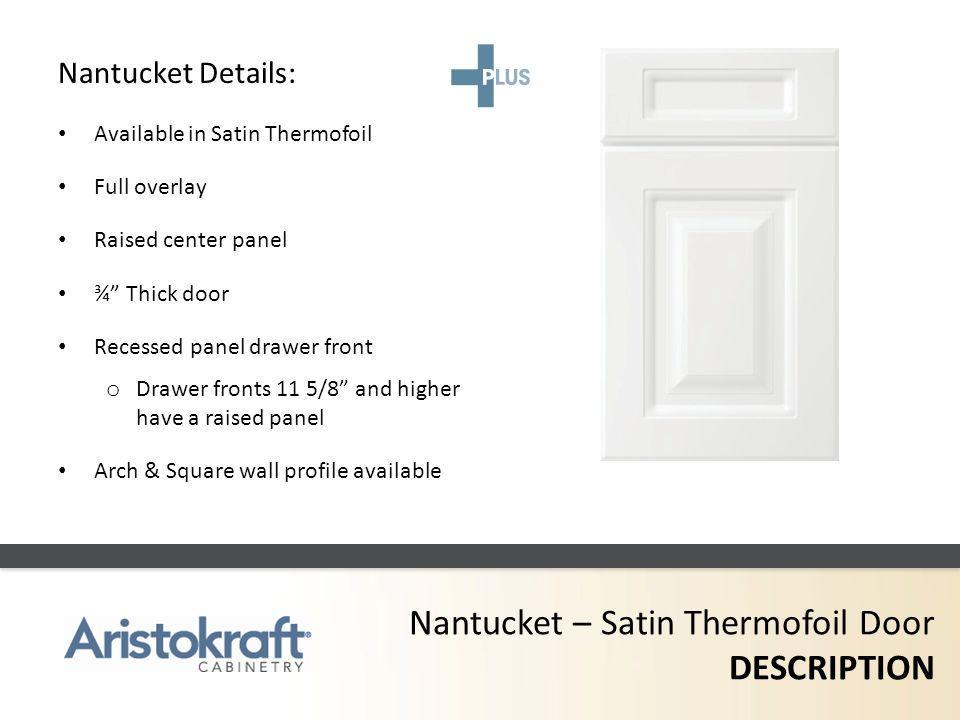 Nantucket – Satin Thermofoil Door DESCRIPTION Nantucket Details: Available in Satin Thermofoil Full overlay Raised center panel ¾ Thick door Recessed