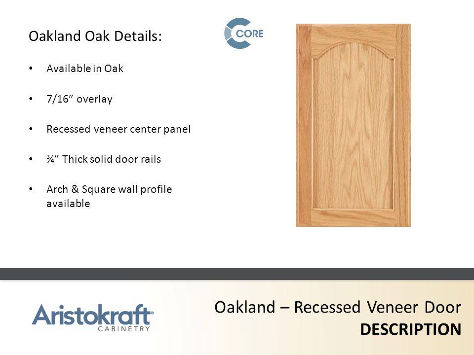 Oakland – Recessed Veneer Door DESCRIPTION Oakland Oak Details: Available in Oak 7/16 overlay Recessed veneer center panel ¾ Thick solid door rails Ar