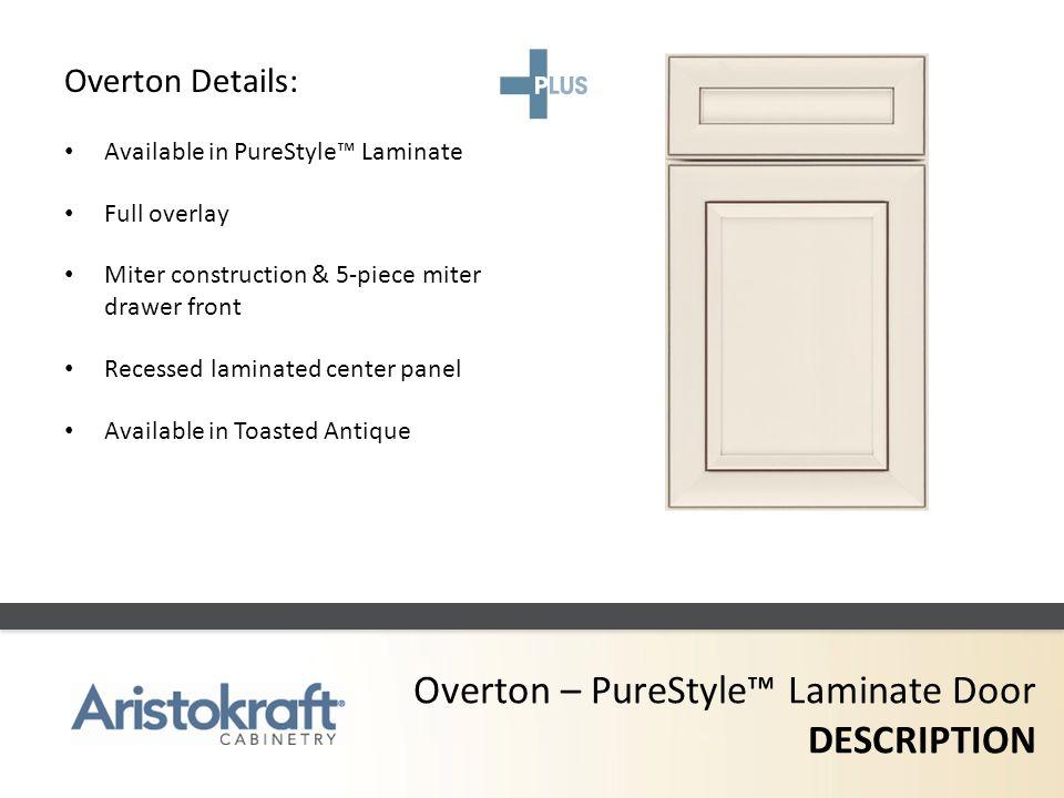 Overton – PureStyle Laminate Door DESCRIPTION Overton Details: Available in PureStyle Laminate Full overlay Miter construction & 5-piece miter drawer