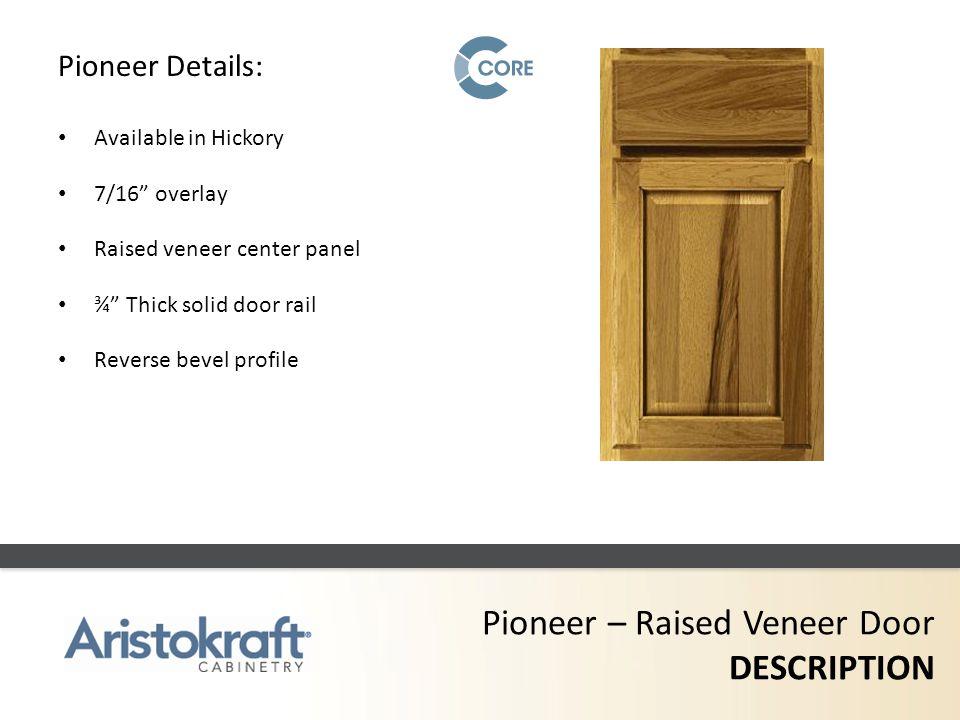 Pioneer – Raised Veneer Door DESCRIPTION Pioneer Details: Available in Hickory 7/16 overlay Raised veneer center panel ¾ Thick solid door rail Reverse