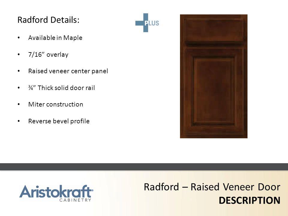 Radford – Raised Veneer Door DESCRIPTION Radford Details: Available in Maple 7/16 overlay Raised veneer center panel ¾ Thick solid door rail Miter con