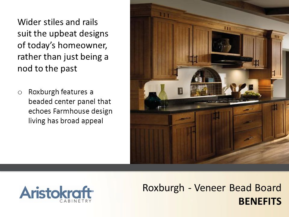 Roxburgh - Veneer Bead Board BENEFITS Wider stiles and rails suit the upbeat designs of todays homeowner, rather than just being a nod to the past o R