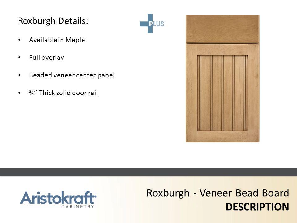 Roxburgh - Veneer Bead Board DESCRIPTION Roxburgh Details: Available in Maple Full overlay Beaded veneer center panel ¾ Thick solid door rail