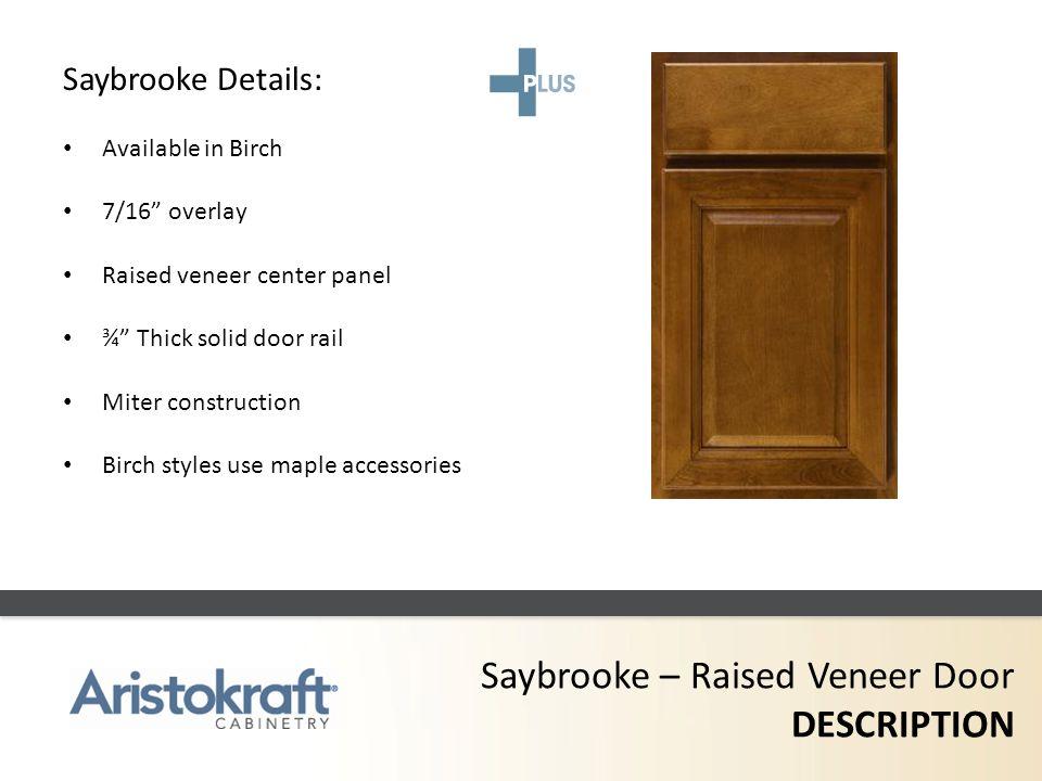 Saybrooke – Raised Veneer Door DESCRIPTION Saybrooke Details: Available in Birch 7/16 overlay Raised veneer center panel ¾ Thick solid door rail Miter