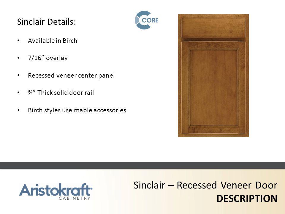 Sinclair – Recessed Veneer Door DESCRIPTION Sinclair Details: Available in Birch 7/16 overlay Recessed veneer center panel ¾ Thick solid door rail Bir