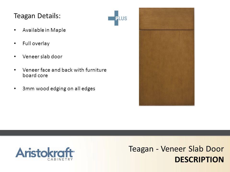 Teagan - Veneer Slab Door DESCRIPTION Teagan Details: Available in Maple Full overlay Veneer slab door Veneer face and back with furniture board core